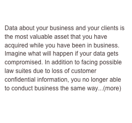IT Services  Data about your business and your clients is the most valuable asset that you have acquired while you have been in business. Imagine what will happen if your data gets compromised. In addition to facing possible law suites due to loss of customer confidential information, you no longer able to conduct business the same way...(more)
